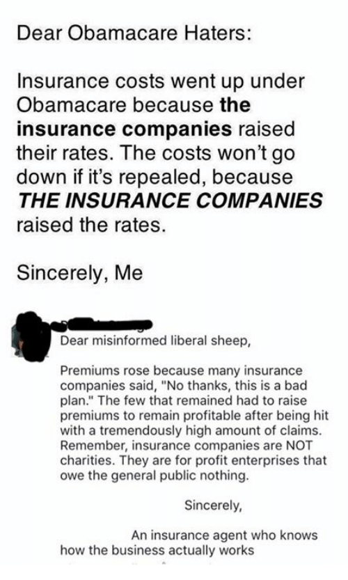 "insurance companies: Dear Obamacare Haters:  Insurance costs went up under  Obamacare because the  insurance companies raised  their rates. The costs won't go  down if it's repealed, because  THE INSURANCE COMPANIES  raised the rates.  Sincerely, Me  Dear misinformed liberal sheep,  Premiums rose because many insurance  companies said, ""No thanks, this is a bad  plan."" The few that remained had to raise  premiums to remain profitable after being hit  with a tremendously high amount of claims.  Remember, insurance companies are NOT  charities. They are for profit enterprises that  owe the general public nothing.  Sincerely,  An insurance agent who knows  how the business actually works"