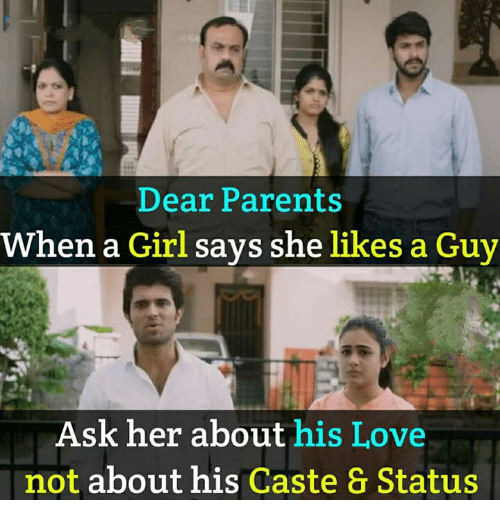 Love, Memes, and Parents: Dear Parents  When a Girl says she likes a Guy  Ask her about his Love  not about his Caste & Status