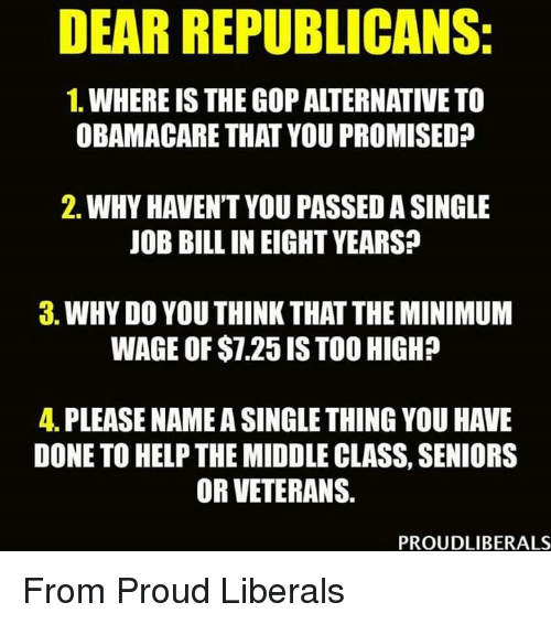 Proud Liberal: DEAR REPUBLICANS:  1. WHEREIS THE GOP ALTERNATIVE TO  OBAMACARE THAT YOU PROMISED?  2. WHY HAVENT YOU PASSEDASINGLE  JOB BILL IN EIGHT YEARS?  3. WHY DO YOU THINKTHAT THE MINIMUM  WAGE OF $1.25 ISTOO HIGH?  4. PLEASE NAMEASINGLETHINGYOU HAVE  DONE TO HELPTHE MIDDLE CLASS, SENIORS  OR VETERANS.  PROUDLIBERALS From Proud Liberals