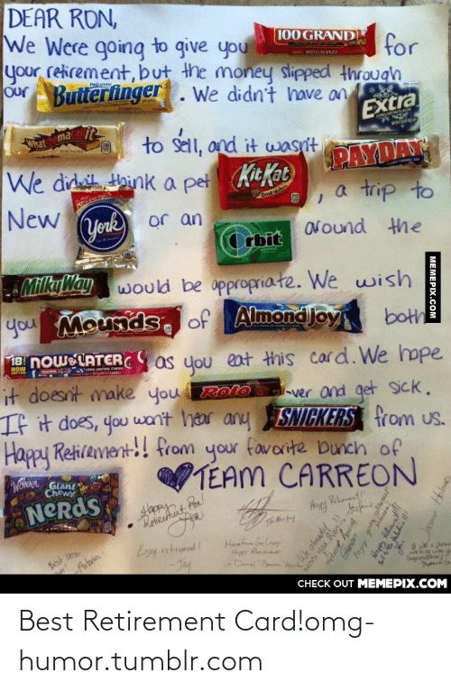 Butterfinger: DEAR RON,  We Were going to give you  your retirement, but the money slipped through  Our Butterfinger. We didn't have an  100 GRAND  for  wOGRAN  Extra  What maca  IONLATIRLAE  to sell, and it wasn't  Hhink a pet KitKat  wiwE  PAYDA  a trip to  We did  70Les  New  Crise we  York  or an  ONound the  Orbit  MilkyWay would be appropriate. We wish  you Mounds, of Almond Joy both  noweLATER as you eat Hhis card.We hope  NOW  it doesnt make you RolD  ver and get sick.  If it does, you wan't hear any SNICKERS from us.  Happy Retirement!! from your favorite bunch of  TEAM CARREON  WONKA Giant  Chewy  NCRds  Rebunent!  Set tes  faboria  Enjoy retrement  Han F Car Caay.  Heppy R  -Dwl B  Hor  Corand  -Jay  CНECK OUT MЕМЕРIХ.COМ  MEMEPIX.COM  <Wk already  tiss you.Rog  Genon  Enjoy  Aetians  Jasma Hblme Best Retirement Card!omg-humor.tumblr.com