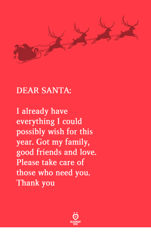Family, Friends, and Love: DEAR SANTA:  I already have  everything I could  possibly wish for this  year. Got my family  good friends and love.  Please take care of  those who need you.  Thank you