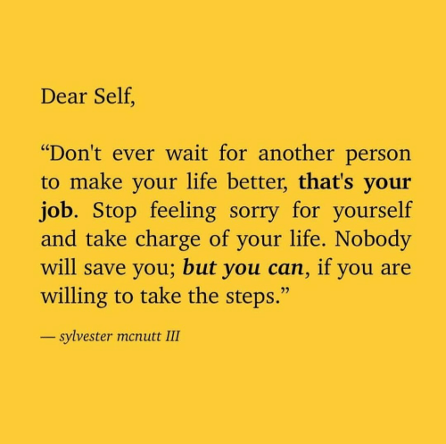 "sylvester: Dear Self.  ""Don't ever wait for another person  to make your life better, that's your  job. Stop feeling sorry for yourself  and take charge of your life. Nobody  will save you; but you can, if you are  willing to take the steps.""  sylvester mcnutt III"