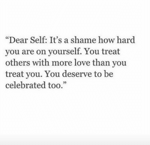 "Love, Celebrated, and How: ""Dear Self: It's a shame how hard  you are on yourself. You treat  others with more love than you  treat you. You deserve to be  celebrated too."""