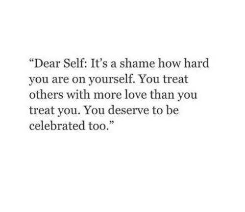 "A Shame: ""Dear Self: It's a shame how hard  you are on yourself. You treat  others with more love than you  treat you. You deserve to be  celebrated too."""