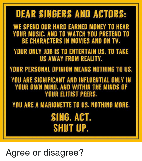 Memes, Money, and Movies: DEAR SINGERS AND ACTORS:  WE SPEND OUR HARD EARNED MONEY TO HEAR  YOUR MUSIC. AND TO WATCH YOU PRETEND TO  BE CHARACTERS IN MOVIES AND ON TV  YOUR ONLY JOB IS TO ENTERTAIN US. TO TAKE  US AWAY FROM REALITY.  YOUR PERSONAL OPINION MEANS NOTHING TO US.  YOU ARE SIGNIFICANT AND INFLUENTIAL ONLY IN  YOUR OWN MIND. AND WITHIN THE MINDS OF  YOUR ELITIST PEERS.  YOU ARE A MARIONETTE TO US. NOTHING MORE.  SING. ACT  SHUT UP Agree or disagree?