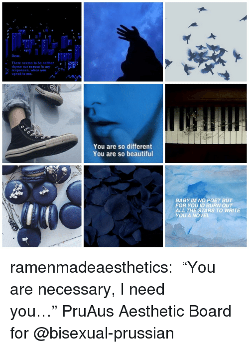"""Beautiful, Target, and Tumblr: Dear  There seems to be neither  rhyme nor reason to my  responses, when you  speak to me.  You are so different  You are so beautiful  BABY IM NO POET BUT  FOR YOU ID BURN OUT  ALL THE STARS TO WRITE  YOU A NOVEL ramenmadeaesthetics:  ♛ """"You are necessary, I need you…""""♛PruAus Aesthetic Board for @bisexual-prussian"""