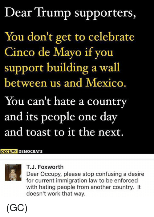 Hating People: Dear Trump supporters,  You don't get to celebrate  Cinco de Mayo if you  support building a wall  between us and Mexico.  You can't hate a country  and its people one day  and toast to it the next.  OCCUPY DEMOCRATS  T.J. Foxworth  Dear Occupy, please stop confusing a desire  for current immigration law to be enforced  with hating people from another country. It  doesn't work that way. (GC)