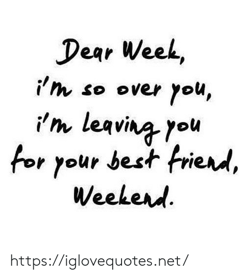 Best Friend, Best, and Net: Dear Week,  i'm so over you,  im leaving you  for your best friend,  Weekerd https://iglovequotes.net/