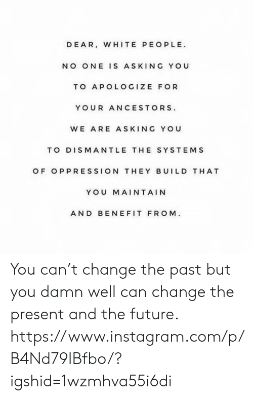 White People: DEAR, WHITE PEOPLE  NO ONE IS ASKING YOU  TO APOLOGIZE FOR  YOUR ANCESTORS  WE ARE ASKING YOU  TO DISMANTLE THE SYSTEMS  OF OPPRESSION THEY BUILD T HAT  YOU MAINTAIN  AND BEN EFIT FROM You can't change the past but you damn well can change the present and the future. https://www.instagram.com/p/B4Nd79IBfbo/?igshid=1wzmhva55i6di