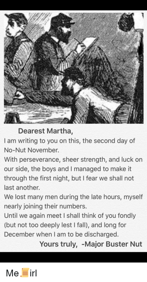 Perseverance: Dearest Martha,  I am writing to you on this, the second day of  No-Nut November.  With perseverance, sheer strength, and luck on  our side, the boys and I managed to make it  through the first night, but I fear we shall not  last another.  We lost many men during the late hours, myself  nearly joining their numbers  Until we again meet I shall think of you fondly  (but not too deeply lest I fall), and long for  December when I am to be discharged  Yours truly, -Major Buster Nut Me📜irl