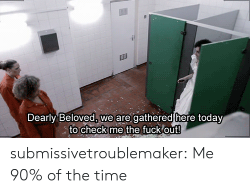 Gathered: Dearly Beloved, we are gathered here today  to check me the fuck out! submissivetroublemaker:  Me 90% of the time