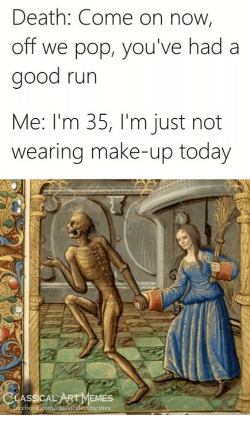 Pop, Run, and Death: Death: Come on now,  off we pop, you've had a  good run  Me: I'm 35, I'm just not  wearing make-up today  ASSİCALARTMEMES  ebook:com/classicalartmemes