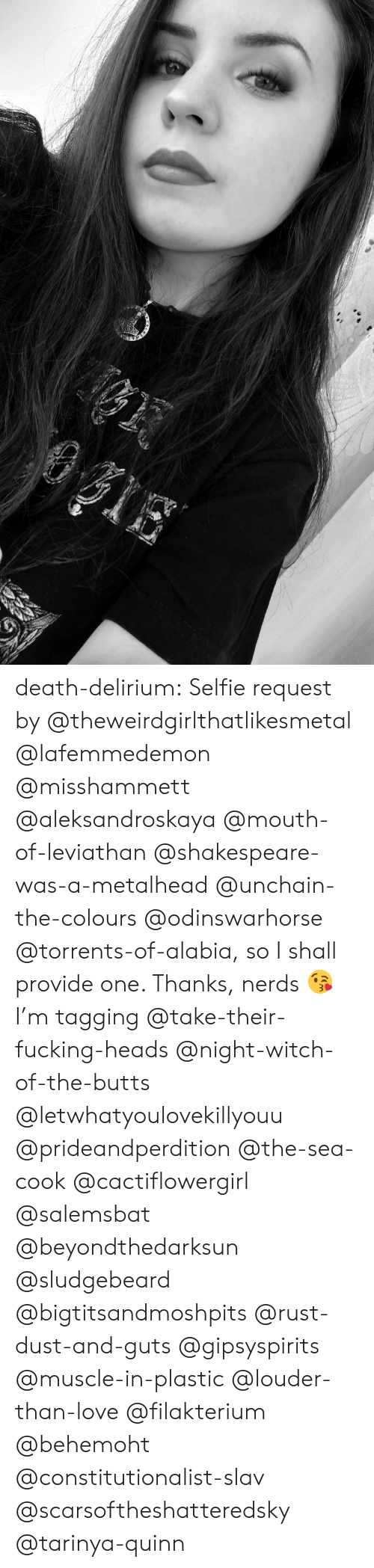 Torrents: death-delirium:  Selfie request by @theweirdgirlthatlikesmetal @lafemmedemon @misshammett @aleksandroskaya @mouth-of-leviathan @shakespeare-was-a-metalhead  @unchain-the-colours @odinswarhorse @torrents-of-alabia, so I shall provide one. Thanks, nerds 😘  I'm tagging @take-their-fucking-heads @night-witch-of-the-butts @letwhatyoulovekillyouu @prideandperdition @the-sea-cook @cactiflowergirl @salemsbat @beyondthedarksun @sludgebeard @bigtitsandmoshpits @rust-dust-and-guts @gipsyspirits @muscle-in-plastic @louder-than-love @filakterium @behemoht @constitutionalist-slav @scarsoftheshatteredsky @tarinya-quinn