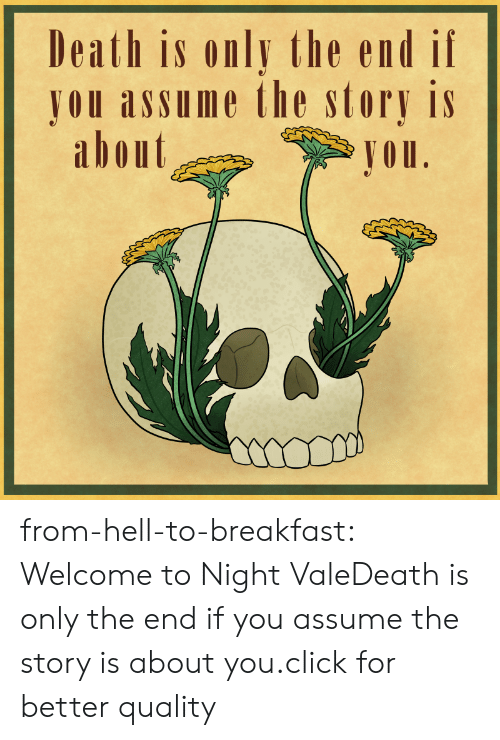 Jou: Death is only the end if  JOU assume the story is  abont  Jou from-hell-to-breakfast:  Welcome to Night ValeDeath is only the end if you assume the story is about you.click for better quality