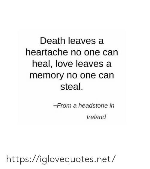 Ireland: Death leaves a  heartache no one can  heal, love leaves  memory no one can  steal.  From a headstone in  Ireland https://iglovequotes.net/