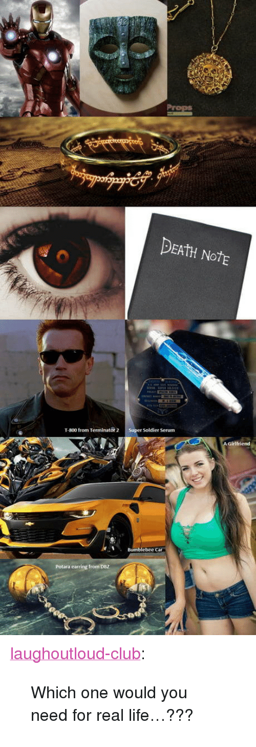 """Club, Life, and Tumblr: DEAtH NotE  T-800 from Terminator 2 Super Soldier Serum  Bumblebee Car  Potara earring from DBZ <p><a href=""""http://laughoutloud-club.tumblr.com/post/171498340961/which-one-would-you-need-for-real-life"""" class=""""tumblr_blog"""">laughoutloud-club</a>:</p>  <blockquote><p>Which one would you need for real life…???</p></blockquote>"""