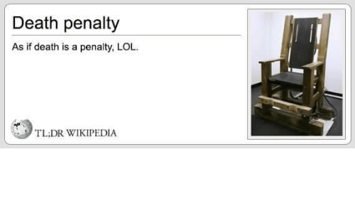 Tl Dr: Death penalty  As if death is a penalty, LOL.  TL;DR WIKIPEDIA