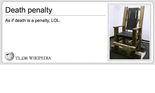 Tl Dr: Death penalty  As if death is a penalty, LOL  TL;DR WIKIPEDIA