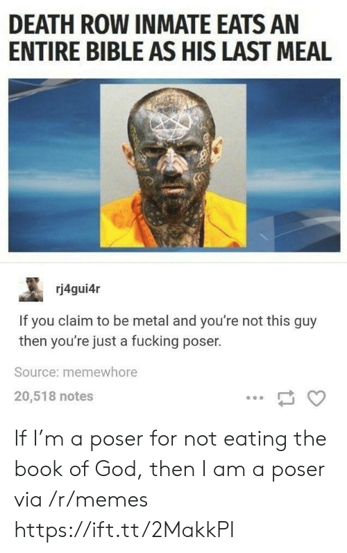 Fucking, God, and Memes: DEATH ROW INMATE EATS AN  ENTIRE BIBLE AS HIS LAST MEAL  rj4gui4r  If you claim to be metal and you're not this guy  then you're just a fucking poser.  Source: memewhore  20,518 notes If I'm a poser for not eating the book of God, then I am a poser via /r/memes https://ift.tt/2MakkPI