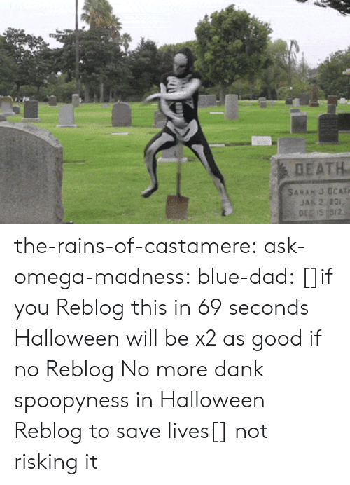 provider: DEATH  SARAH J DEATH  JAN 2 831,  DE IS 9/2 the-rains-of-castamere: ask-omega-madness:  blue-dad:  []if you Reblog this in 69 seconds Halloween will be x2 as good if no Reblog No more dank spoopyness in Halloween Reblog to save lives[]   not risking it