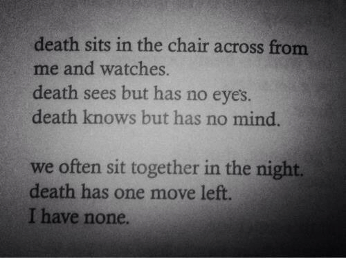 Death, Watches, and Chair: death sits in the chair across from  me and watches.  death sees but has no eyes  death knows but has no mind.  we often sit together in the night.  death has one move left  I have none.