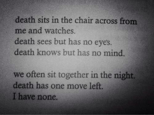 Death, Watches, and Chair: death sits in the chair across from  me and watches.  death sees but has no eyes  death knows but has no mind.  we often sit together in the night.  death has one move left.  I have none.