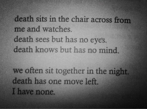 Watches: death sits in the chair across from  me and watches.  death sees but has no eye's.  death knows but has no mind.  we often sit together in the night.  death has one move left.  I have none.