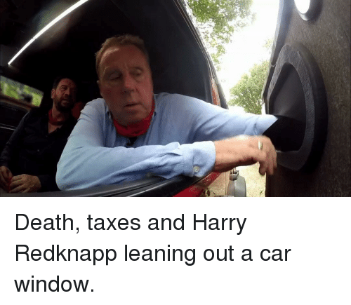 Memes, Taxes, and Death: Death, taxes and Harry Redknapp leaning out a car window.