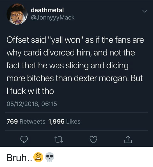 "Bruh, Dexter, and Fuck: deathmetal  @JonnyyyMack  Offset said ""yall won"" as if the fans are  why cardi divorced him, and not the  fact that he was slicing and dicing  more bitches than dexter morgan. But  l fuck w it tho  05/12/2018, 06:15  769 Retweets 1,995 Likes Bruh..😩💀"