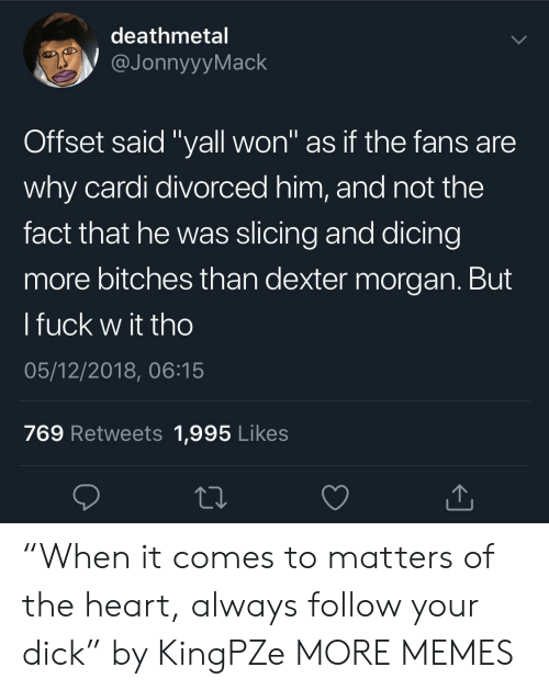 "Dank, Memes, and Target: deathmetal  JonnyyyMack  Offset said ""yall won"" as if the fans are  why cardi divorced him, and not the  fact that he was slicing and dicing  more bitches than dexter morgan. But  l fuck w it tho  05/12/2018, 06:15  769 Retweets 1,995 Likes ""When it comes to matters of the heart, always follow your dick"" by KingPZe MORE MEMES"