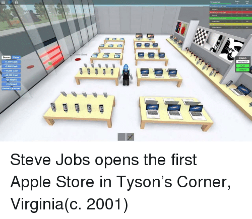 Steve Jobs: Deaths  Cash  47  ViciousArtistic  pple Stare South-East  bigjai09  Apple Store South West  332  teenbé  220  Guest 8948  380  347  Bonus  Perks  RADIO  sound ID  PLAY  UNMUTE  +1,000 Cash  +3,000 Cash  +11,000 Cash  +40,000 Cash  +25 Health  +10 Speed  Rocket Launcher Steve Jobs opens the first Apple Store in Tyson's Corner, Virginia(c. 2001)