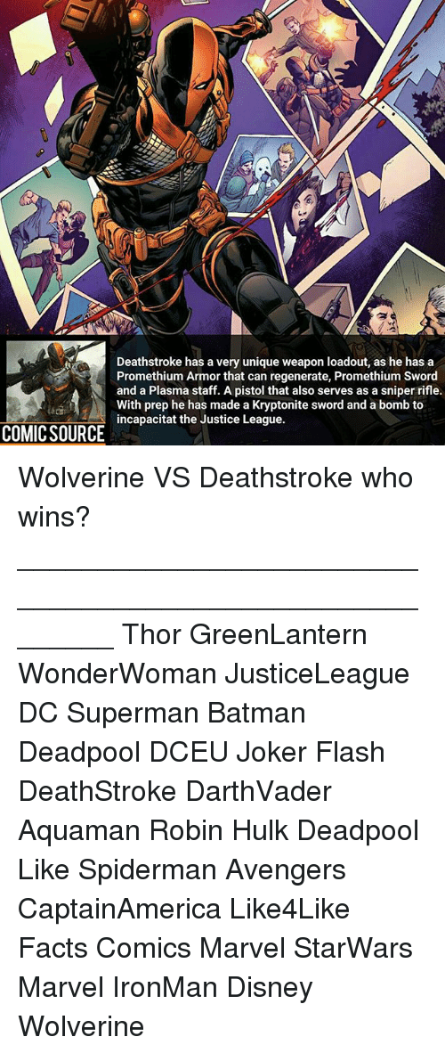 regenerate: Deathstroke has a very unique weapon loadout, as he has a  Promethium Armor that can regenerate, Promethium Sword  and a Plasma staff. A pistol that also serves as a sniper rifle.  With prep he has made a Kryptonite sword and a bomb to  incapacitat the Justice League.  COMIC SOURCE Wolverine VS Deathstroke who wins? ________________________________________________________ Thor GreenLantern WonderWoman JusticeLeague DC Superman Batman Deadpool DCEU Joker Flash DeathStroke DarthVader Aquaman Robin Hulk Deadpool Like Spiderman Avengers CaptainAmerica Like4Like Facts Comics Marvel StarWars Marvel IronMan Disney Wolverine