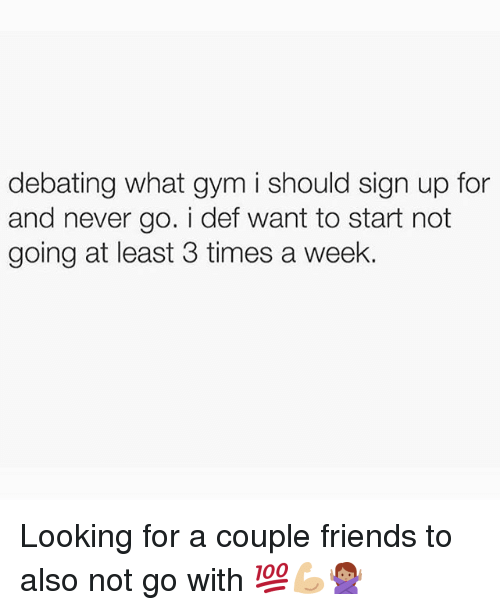 Friends, Gym, and Memes: debating what gym i should sign up for  and never go. i def want to start not  going at least 3 times a week. Looking for a couple friends to also not go with 💯💪🏼🙅🏽