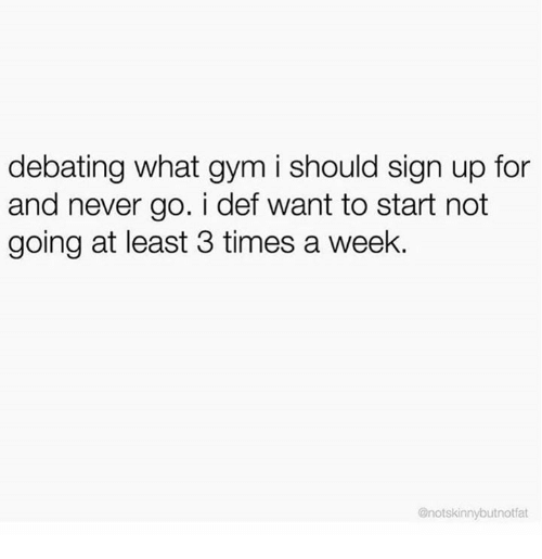 Dank, Gym, and Never: debating what gym i should sign up for  and never go. i def want to start not  going at least 3 times a week.  @notskinnybutnotfat