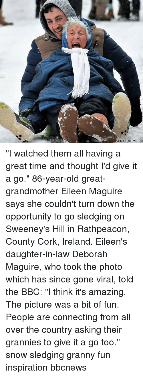 "Memes, Ireland, and Opportunity: DEBORAH MAGUIRE ""I watched them all having a great time and thought I'd give it a go."" 86-year-old great-grandmother Eileen Maguire says she couldn't turn down the opportunity to go sledging on Sweeney's Hill in Rathpeacon, County Cork, Ireland. Eileen's daughter-in-law Deborah Maguire, who took the photo which has since gone viral, told the BBC: ""I think it's amazing. The picture was a bit of fun. People are connecting from all over the country asking their grannies to give it a go too."" snow sledging granny fun inspiration bbcnews"