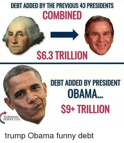 Obama Funny: DEBT ADDED BY THE PREVIOUS 43 PRESIDENTS  COMBINED  $6.3 TRILLION  DEBT ADDED BY PRESIDENT  OBAMA  S9+ TRILLION  TURNING  POINT USA trump Obama funny debt