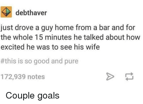 Goals, Good, and Home: debthaver  just drove a guy home from a bar and for  the whole 15 minutes he talked about how  excited he was to see his wife  #this is so good and pure  172,939 notes Couple goals