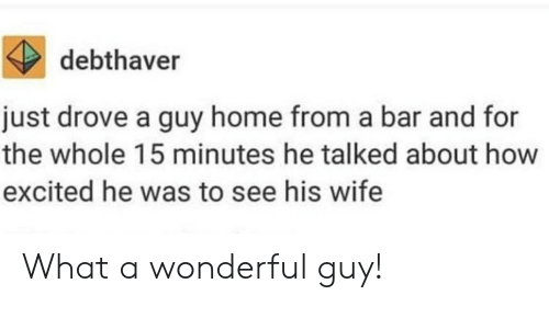 Home, Wife, and How: debthaver  just drove a guy home from a bar and for  the whole 15 minutes he talked about how  excited he was to see his wife What a wonderful guy!