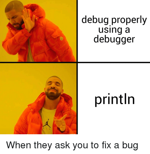Ask, Bug, and They: debug properly  using a  debugger  println When they ask you to fix a bug