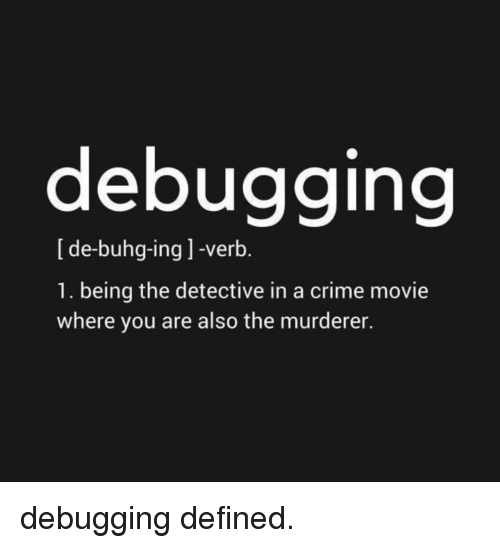 Murderer: debugging  [de-buhg-ing ] -verb.  1. being the detective in a crime movie  where you are also the murderer. debugging defined.
