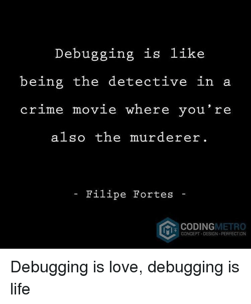 Murderer: Debugging is like  being the detective in a  crime movie where you re  also the murderer.  Filipe Fortes -  CODINGMETRO  CONCEPT DESIGN- PERFECTION Debugging is love, debugging is life