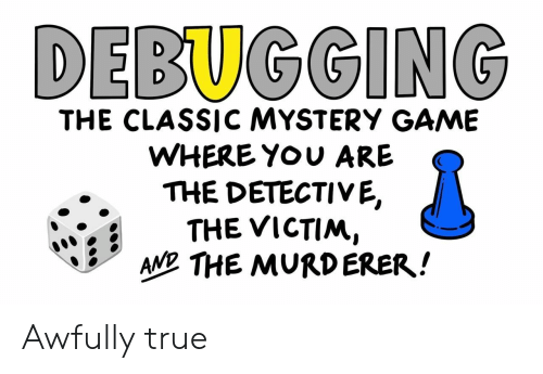 True, Game, and Mystery: DEBUGGING  THE CLASSIC MYSTERY GAME  WHERE YOU ARE  THE DETECTIVE,  THE VICTIM,  AND THE MURDERER! Awfully true