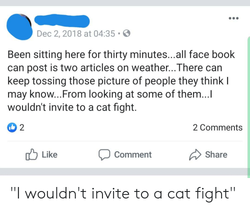 "cat fight: Dec 2,2018 at 04:35  Been sitting here for thirty minutes...all face book  can post is two articles on weather...There can  keep tossing those picture of people they think l  may know...From looking at some of them...I  wouldn't invite to a cat fight  2  2 Comments  Share  Like  Comment ""I wouldn't invite to a cat fight"""
