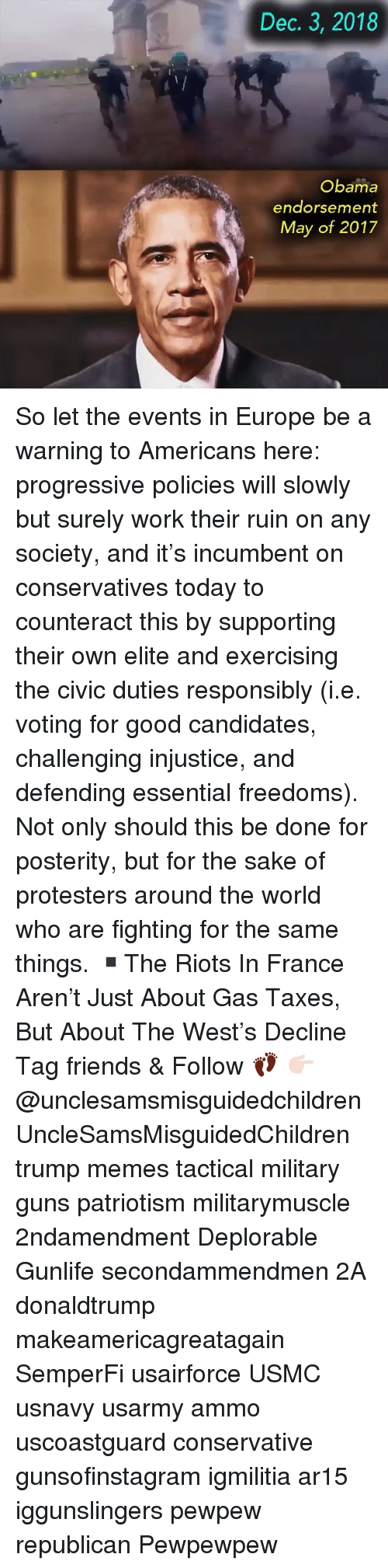 riots: Dec. 3, 2018  Obama  endorsement  May of 2017 So let the events in Europe be a warning to Americans here: progressive policies will slowly but surely work their ruin on any society, and it's incumbent on conservatives today to counteract this by supporting their own elite and exercising the civic duties responsibly (i.e. voting for good candidates, challenging injustice, and defending essential freedoms). Not only should this be done for posterity, but for the sake of protesters around the world who are fighting for the same things. ▪️The Riots In France Aren't Just About Gas Taxes, But About The West's Decline Tag friends & Follow 👣 👉🏻 @unclesamsmisguidedchildren UncleSamsMisguidedChildren trump memes tactical military guns patriotism militarymuscle 2ndamendment Deplorable Gunlife secondammendmen 2A donaldtrump makeamericagreatagain SemperFi usairforce USMC usnavy usarmy ammo uscoastguard conservative gunsofinstagram igmilitia ar15 iggunslingers pewpew republican Pewpewpew
