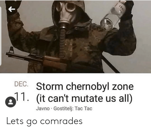 chernobyl: DEC. Storm chernobyl zone  (it can't mutate us all)  Javno Gostitelj: Tac Tac Lets go comrades