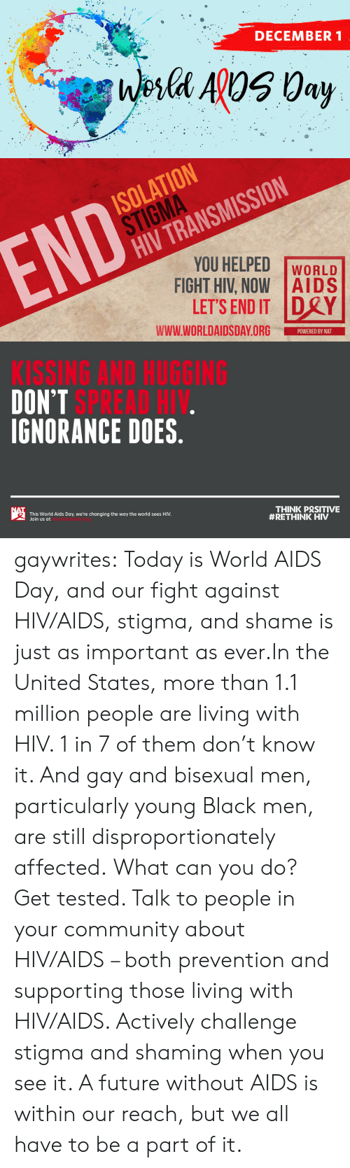 states: DECEMBER 1  Wesla ApOS 0ay   ISOLATION  STIGMA  HIV TRANSMISSION  END  YOU HELPED  FIGHT HIV, NOW AIDS  LET'S END IT DRY  WORLD  www.WORLDAIDSDAY.ORG  POWERED BY NAT   KISSING AND HUGGING  DON'T SPREAD HIV.  IGNORANCE DOES.  NAT  THINK PRSITIVE  #RETHINK HIV  This World Aids Day, we're changing the way the world sees HIV.  Join us at gaywrites:  Today is World AIDS Day, and our fight against HIV/AIDS, stigma, and shame is just as important as ever.In the United States, more than 1.1 million people are living with HIV. 1 in 7 of them don't know it. And gay and bisexual men, particularly young Black men, are still disproportionately affected. What can you do? Get tested. Talk to people in your community about HIV/AIDS – both prevention and supporting those living with HIV/AIDS. Actively challenge stigma and shaming when you see it. A future without AIDS is within our reach, but we all have to be a part of it.