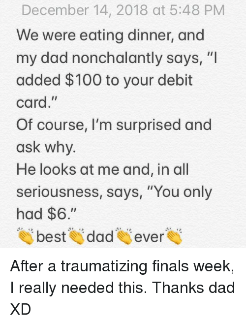 """Anaconda, Dad, and Finals: December 14, 2018 at 5:48 PM  We were eating dinner, and  my dad nonchalantly says, """"I  added $100 to your debit  card,""""  Of course, I'm surprised and  ask why  He looks at me and, in all  seriousness, says, """"You only  had $6.""""  tai beste dades evere After a traumatizing finals week, I really needed this. Thanks dad XD"""