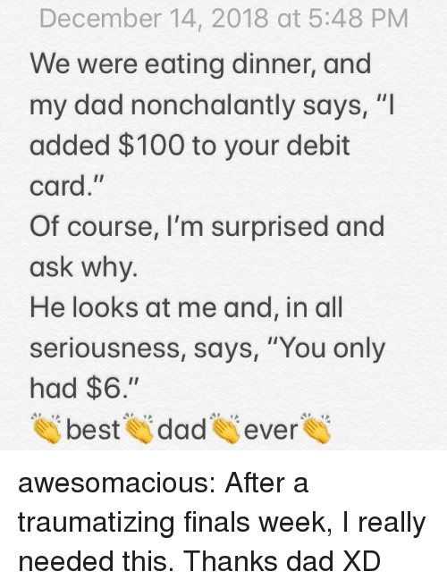"Im Surprised: December 14, 2018 at 5:48 PM  We were eating dinner, and  my dad nonchalantly says, ""I  added $100 to your debit  card,""  Of course, I'm surprised and  ask why  He looks at me and, in all  seriousness, says, ""You only  had $6.""  tai beste dades evere awesomacious:  After a traumatizing finals week, I really needed this. Thanks dad XD"