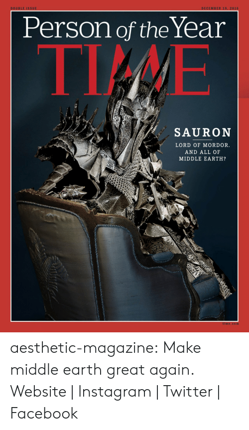 middle earth: DECEMBER 19, 2016  DOUBLE ISSUE  Person of theYear  TIME  SAURON  LORD OF MORDOR.  AND ALL OF  MIDDLE EARTH?  time.com aesthetic-magazine:  Make middle earth great again.  Website | Instagram | Twitter | Facebook