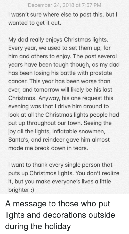 Look At All: December 24, 2018 at 7:57 PM  I wasn't sure where else to post this, but I  wanted to get it out.  My dad really enjoys Christmas lights  Every year, we used to set them up, for  him and others to enjoy. The past several  years have been tough though, as my dad  has been losing his battle with prostate  cancer. This year has been worse than  ever, and tomorrow will likely be his last  Christmas. Anyway, his one request this  evening was that I drive him around to  look at all the Christmas lights people had  put up throughout our town. Seeing the  joy all the lights, inflatable snowmen,  Santa's, and reindeer gave him almost  made me break down in tears.  I want to thank every single person that  puts up Christmas lights. You don't realize  it, but you make everyone's lives a little  brighter) A message to those who put lights and decorations outside during the holiday